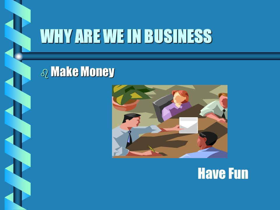 WHY ARE WE IN BUSINESS b Make Money Have Fun