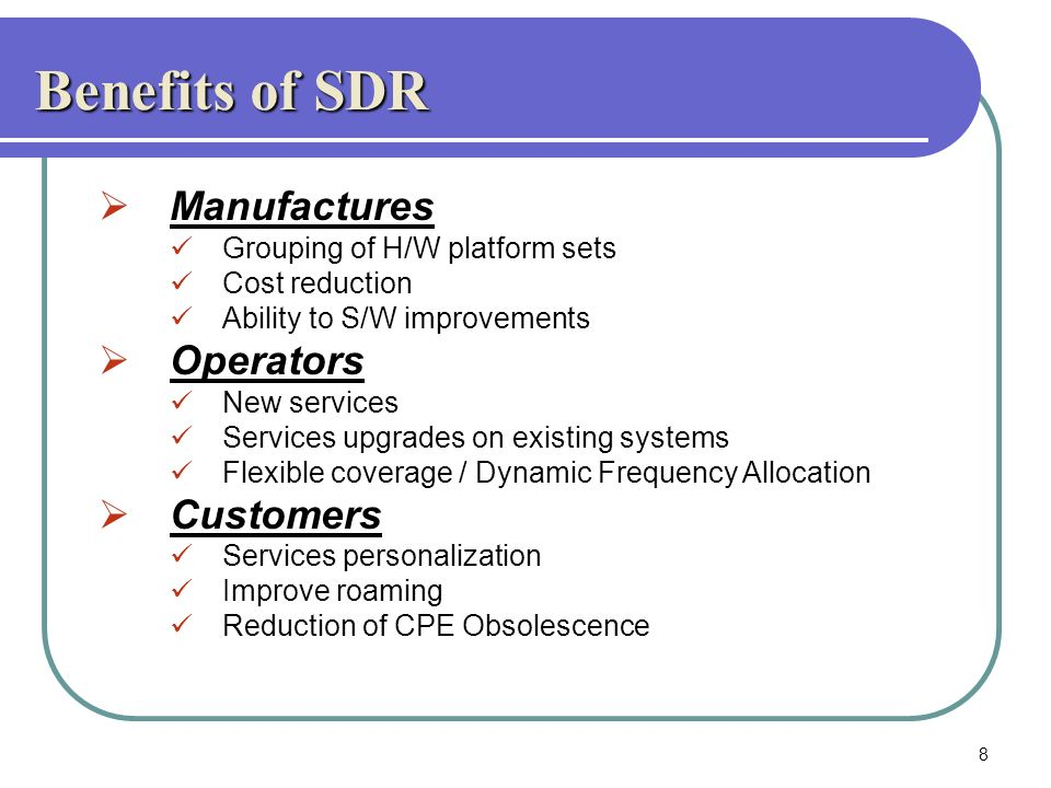 Benefits of SDR Manufactures Grouping of H/W platform sets Cost reduction Ability to S/W improvements Operators New services Services upgrades on exis