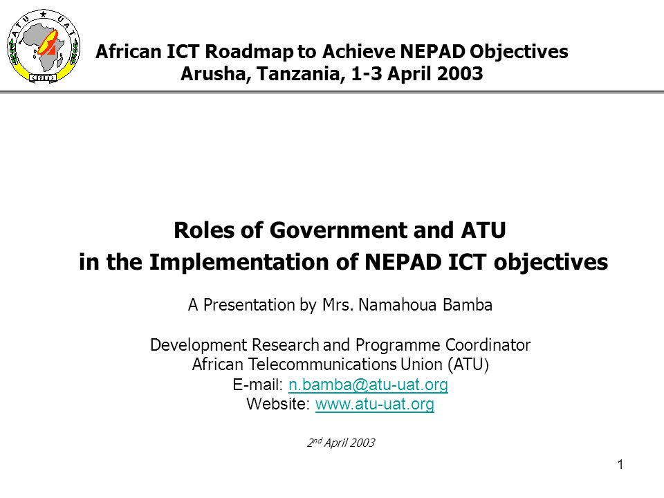 1 African ICT Roadmap to Achieve NEPAD Objectives Arusha, Tanzania, 1-3 April 2003 Roles of Government and ATU in the Implementation of NEPAD ICT objectives A Presentation by Mrs.