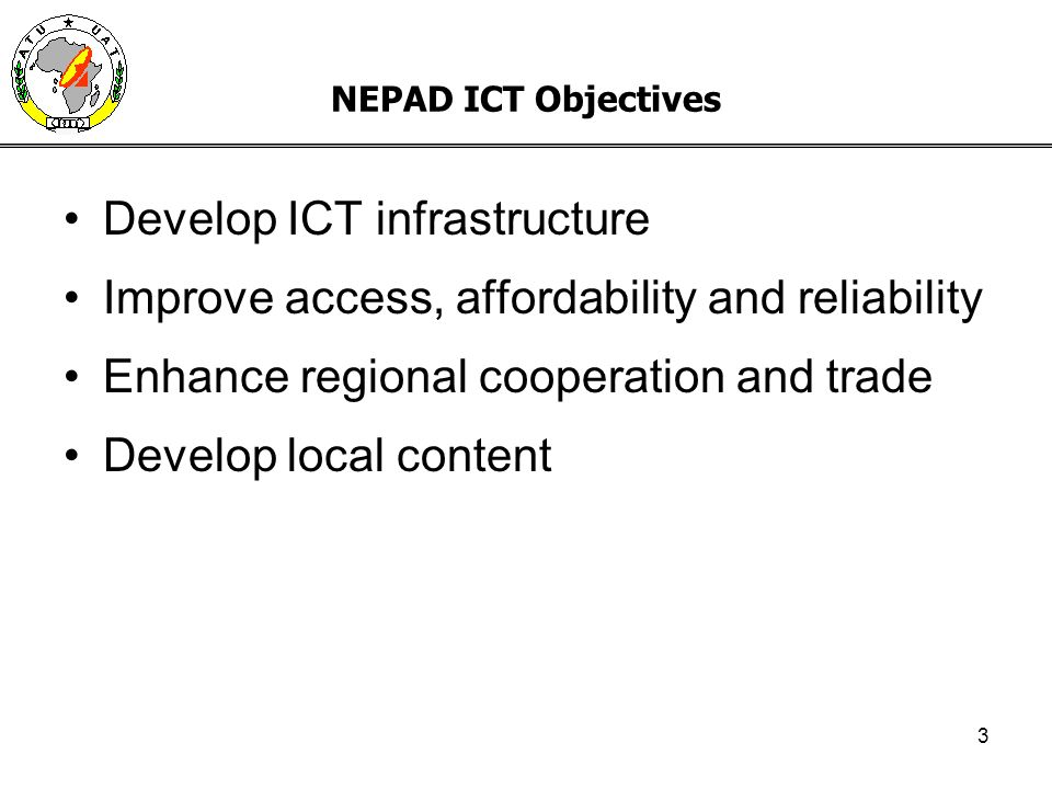 3 NEPAD ICT Objectives Develop ICT infrastructure Improve access, affordability and reliability Enhance regional cooperation and trade Develop local c