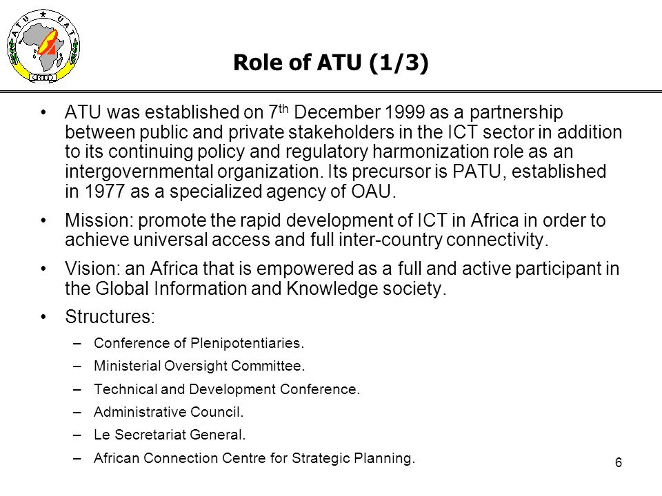 6 Role of ATU (1/3) ATU was established on 7 th December 1999 as a partnership between public and private stakeholders in the ICT sector in addition to its continuing policy and regulatory harmonization role as an intergovernmental organization.