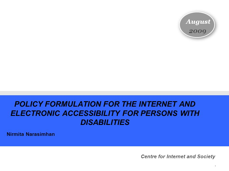 1 POLICY FORMULATION FOR THE INTERNET AND ELECTRONIC ACCESSIBILITY FOR PERSONS WITH DISABILITIES Nirmita Narasimhan August 2009 Centre for Internet and Society
