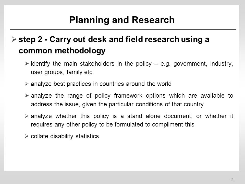 14 Planning and Research step 2 - Carry out desk and field research using a common methodology identify the main stakeholders in the policy – e.g.