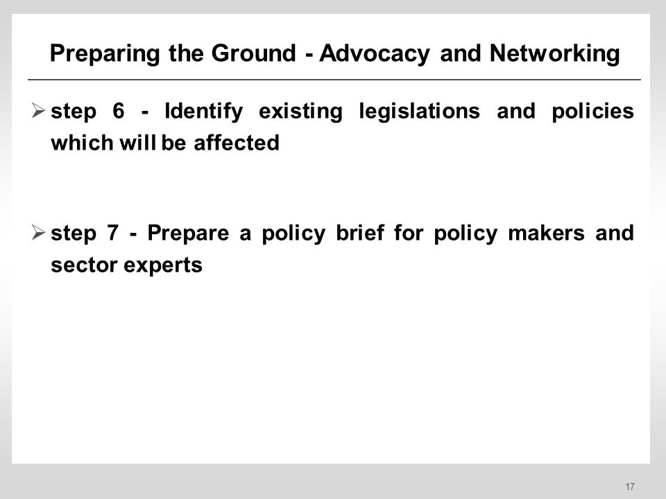 17 Preparing the Ground - Advocacy and Networking step 6 - Identify existing legislations and policies which will be affected step 7 - Prepare a policy brief for policy makers and sector experts