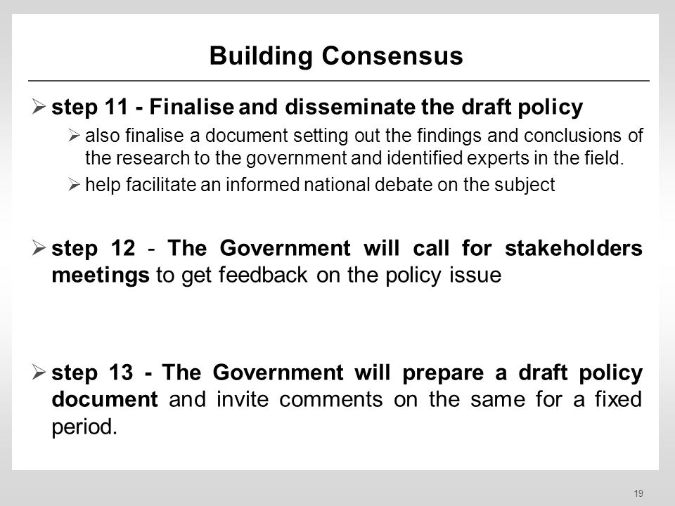 19 Building Consensus step 11 - Finalise and disseminate the draft policy also finalise a document setting out the findings and conclusions of the research to the government and identified experts in the field.
