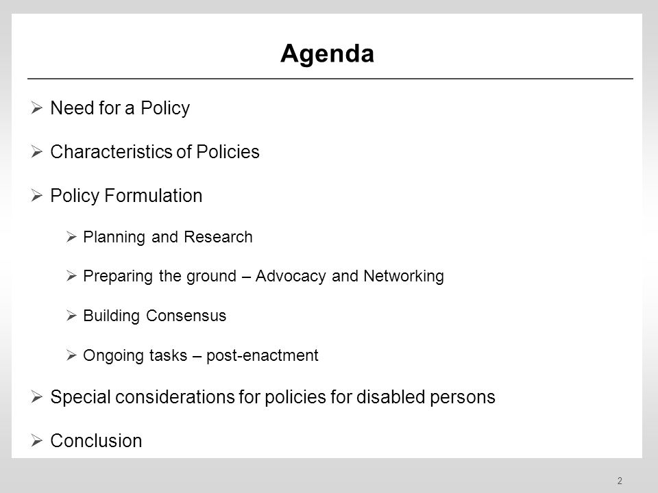 2 Agenda Need for a Policy Characteristics of Policies Policy Formulation Planning and Research Preparing the ground – Advocacy and Networking Building Consensus Ongoing tasks – post-enactment Special considerations for policies for disabled persons Conclusion