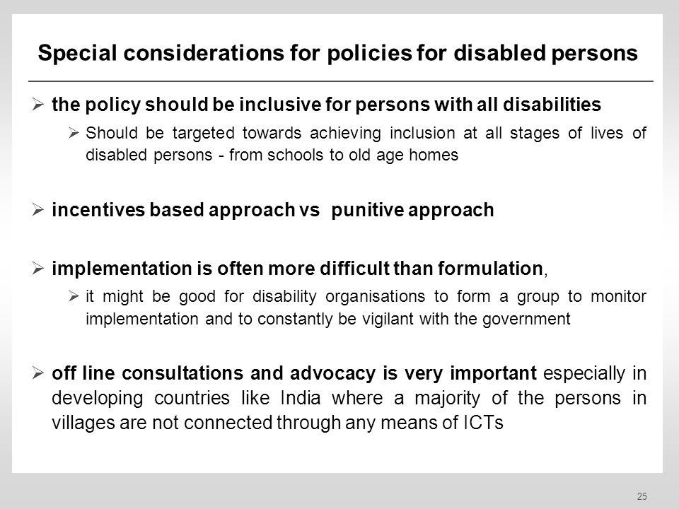 25 Special considerations for policies for disabled persons the policy should be inclusive for persons with all disabilities Should be targeted towards achieving inclusion at all stages of lives of disabled persons - from schools to old age homes incentives based approach vs punitive approach implementation is often more difficult than formulation, it might be good for disability organisations to form a group to monitor implementation and to constantly be vigilant with the government off line consultations and advocacy is very important especially in developing countries like India where a majority of the persons in villages are not connected through any means of ICTs