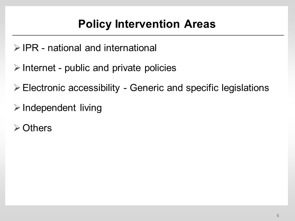 6 Policy Intervention Areas IPR - national and international Internet - public and private policies Electronic accessibility - Generic and specific legislations Independent living Others