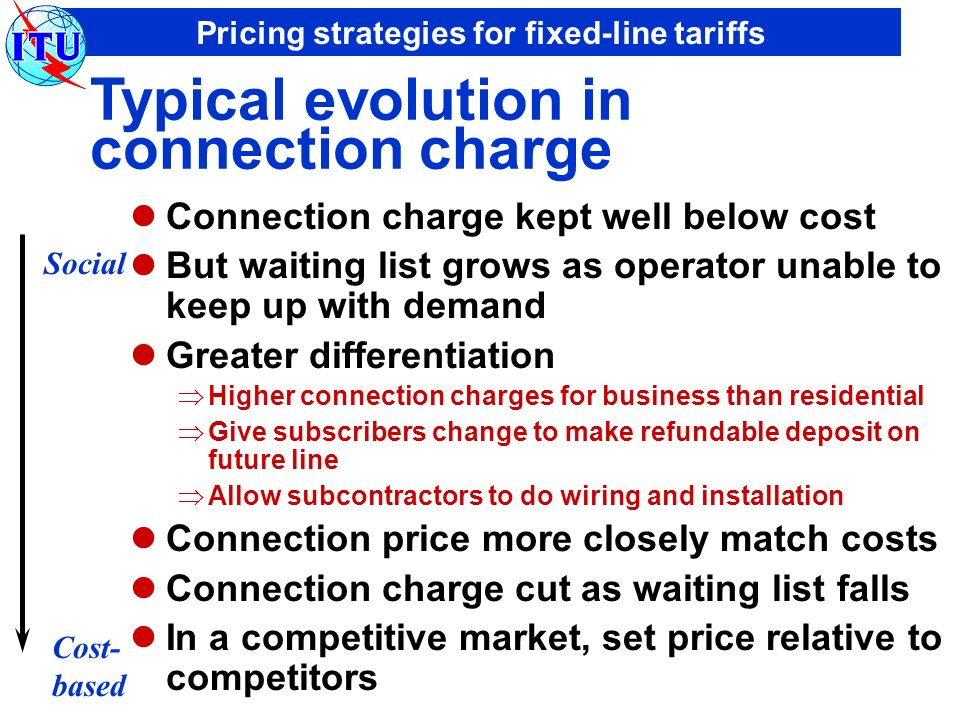 Pricing strategies for fixed-line tariffs Typical evolution in connection charge Connection charge kept well below cost But waiting list grows as operator unable to keep up with demand Greater differentiation Higher connection charges for business than residential Give subscribers change to make refundable deposit on future line Allow subcontractors to do wiring and installation Connection price more closely match costs Connection charge cut as waiting list falls In a competitive market, set price relative to competitors Social Cost- based