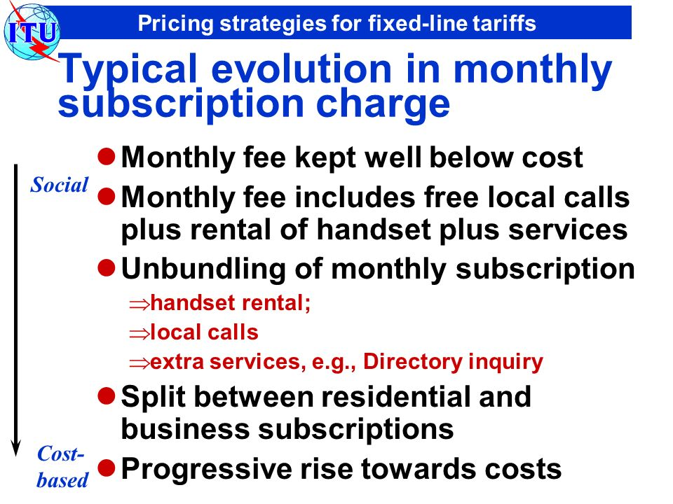 Pricing strategies for fixed-line tariffs Typical evolution in monthly subscription charge Monthly fee kept well below cost Monthly fee includes free local calls plus rental of handset plus services Unbundling of monthly subscription handset rental; local calls extra services, e.g., Directory inquiry Split between residential and business subscriptions Progressive rise towards costs Social Cost- based