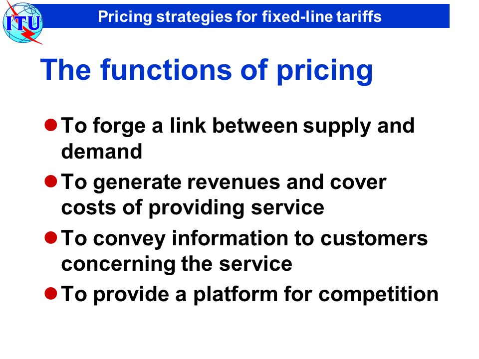Pricing strategies for fixed-line tariffs The functions of pricing To forge a link between supply and demand To generate revenues and cover costs of providing service To convey information to customers concerning the service To provide a platform for competition