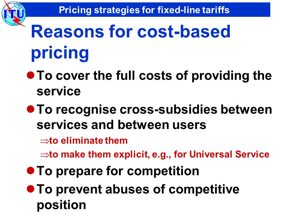 Pricing strategies for fixed-line tariffs Reasons for cost-based pricing To cover the full costs of providing the service To recognise cross-subsidies between services and between users to eliminate them to make them explicit, e.g., for Universal Service To prepare for competition To prevent abuses of competitive position