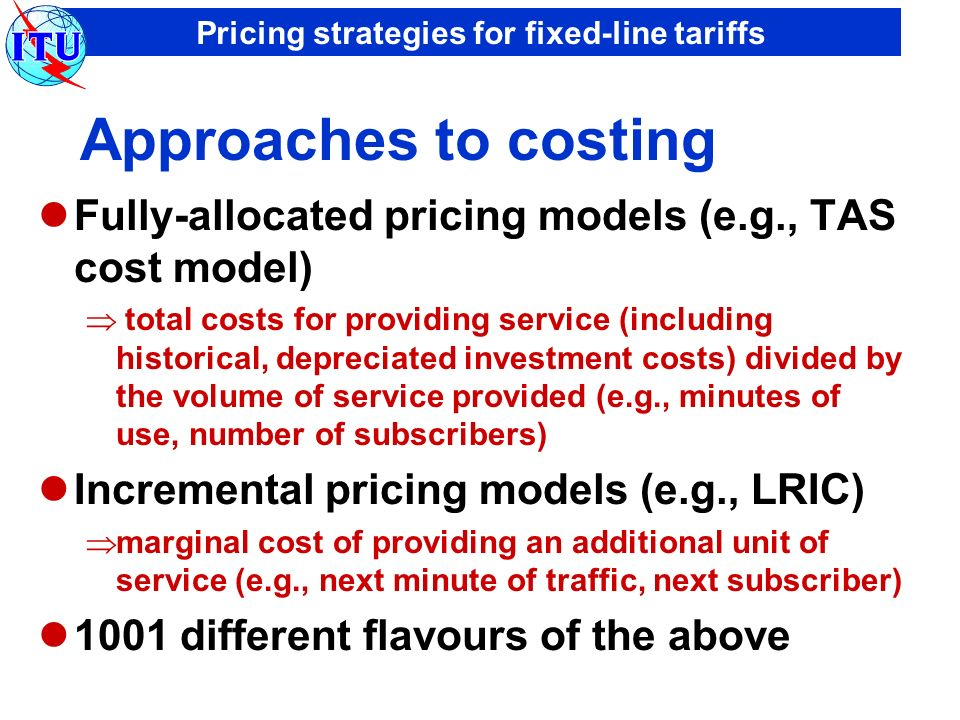 Pricing strategies for fixed-line tariffs Approaches to costing Fully-allocated pricing models (e.g., TAS cost model) total costs for providing service (including historical, depreciated investment costs) divided by the volume of service provided (e.g., minutes of use, number of subscribers) Incremental pricing models (e.g., LRIC) marginal cost of providing an additional unit of service (e.g., next minute of traffic, next subscriber) 1001 different flavours of the above