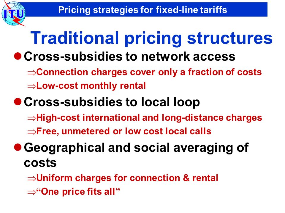 Pricing strategies for fixed-line tariffs Market-oriented pricing structures Cost-oriented Connection charges reflect real underlying costs Monthly rental includes only a small element of usage Reflecting technology trends moving towards distance-independent tariffs biggest price cuts in international call charges Market-driven Tariff options for different user groups Discounts, special offers, promotional prices ….