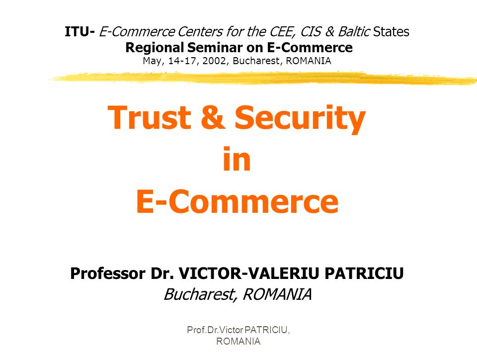 Prof.Dr.Victor PATRICIU, ROMANIA ITU- E-Commerce Centers for the CEE, CIS & Baltic States Regional Seminar on E-Commerce May, 14-17, 2002, Bucharest,