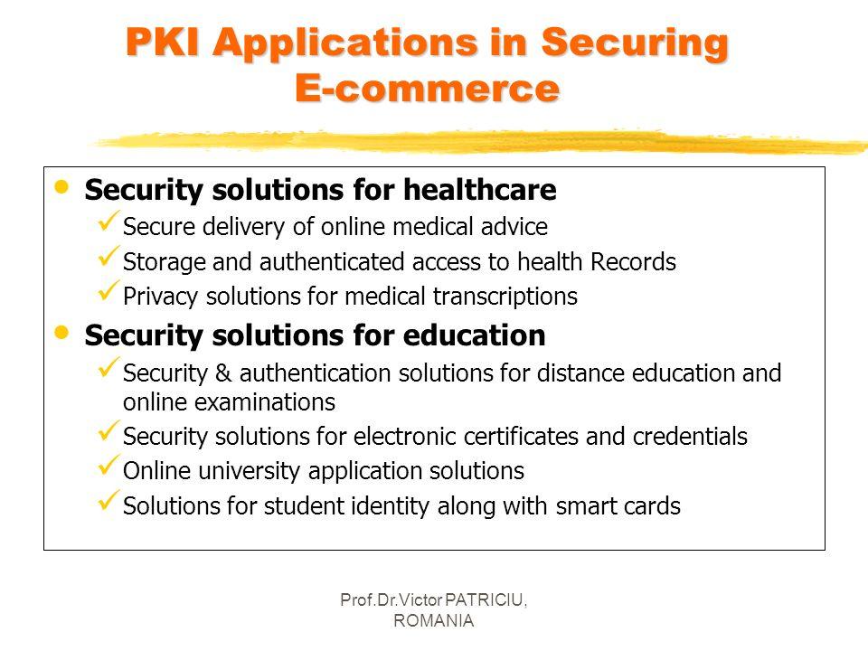 Prof.Dr.Victor PATRICIU, ROMANIA PKIApplications in Securing E-commerce PKI Applications in Securing E-commerce Security solutions for healthcare Secu
