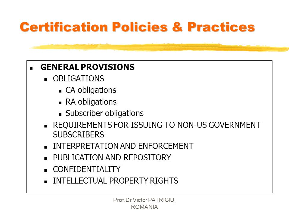 Prof.Dr.Victor PATRICIU, ROMANIA Certification Policies & Practices n GENERAL PROVISIONS n OBLIGATIONS n CA obligations n RA obligations n Subscriber
