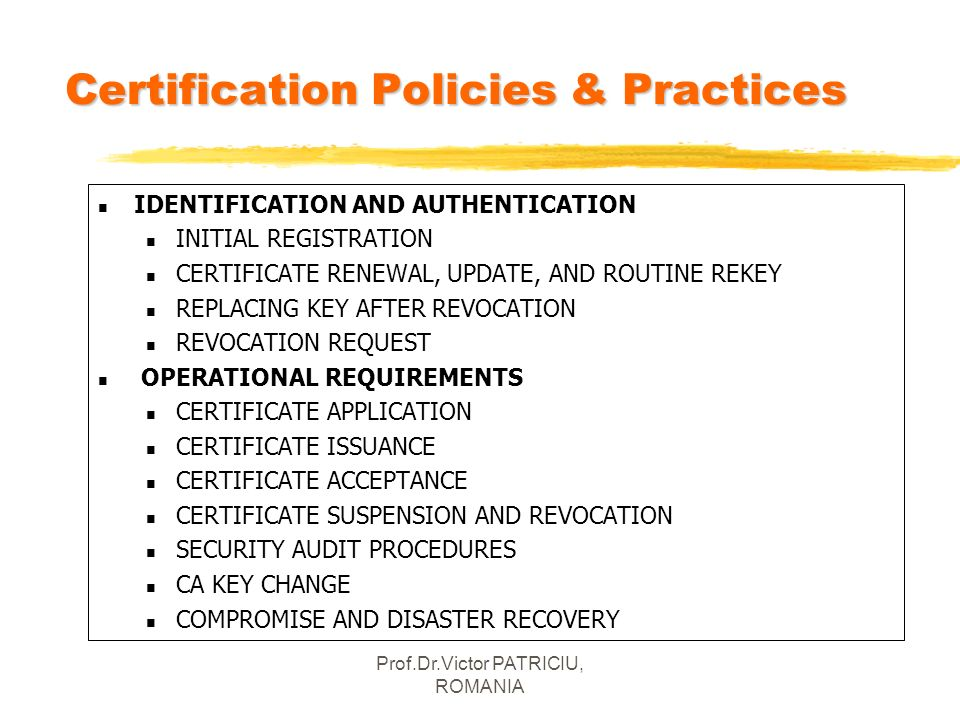 Prof.Dr.Victor PATRICIU, ROMANIA Certification Policies & Practices n IDENTIFICATION AND AUTHENTICATION n INITIAL REGISTRATION n CERTIFICATE RENEWAL,