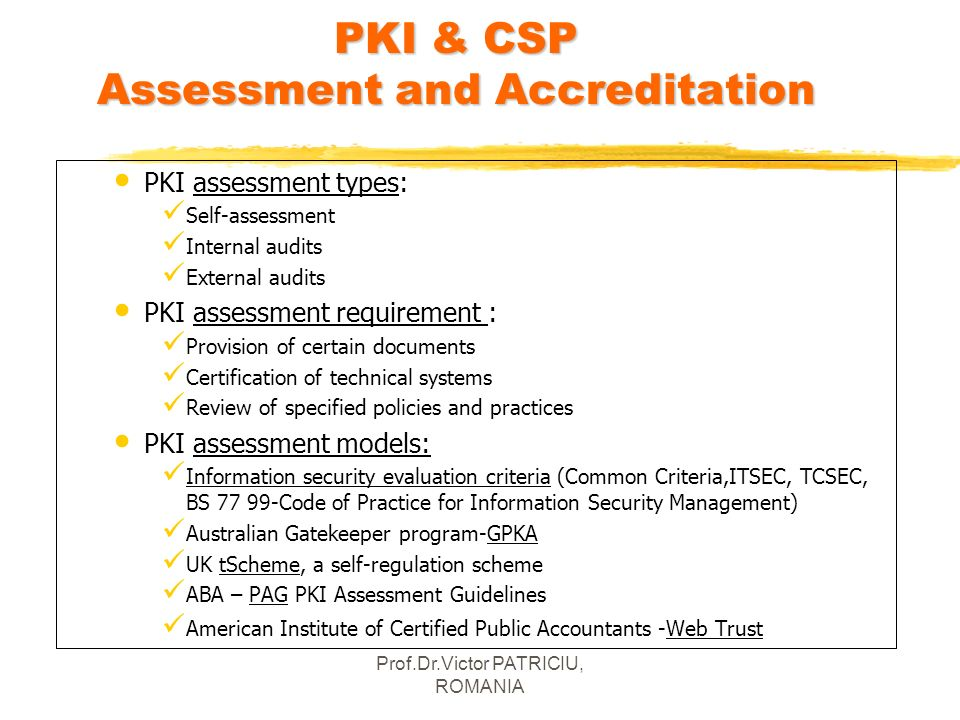 Prof.Dr.Victor PATRICIU, ROMANIA PKI & CSP Assessment and Accreditation PKI assessment types: Self-assessment Internal audits External audits PKI asse
