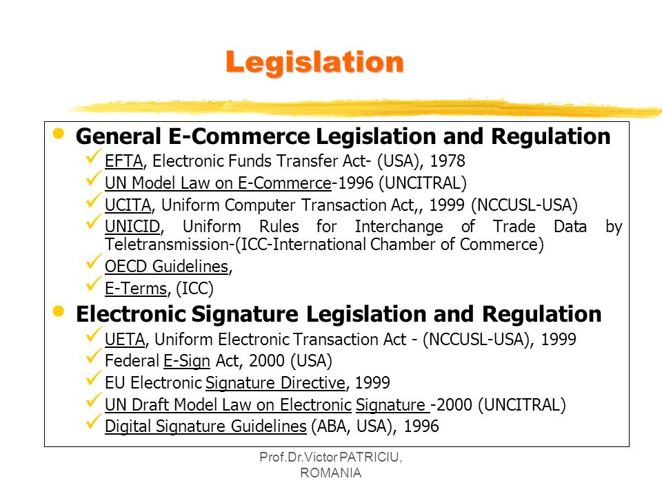 Prof.Dr.Victor PATRICIU, ROMANIALegislation General E-Commerce Legislation and Regulation EFTA, Electronic Funds Transfer Act- (USA), 1978 UN Model La