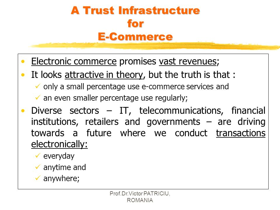 Prof.Dr.Victor PATRICIU, ROMANIA A Trust Infrastructure for E-Commerce Electronic commerce promises vast revenues; It looks attractive in theory, but