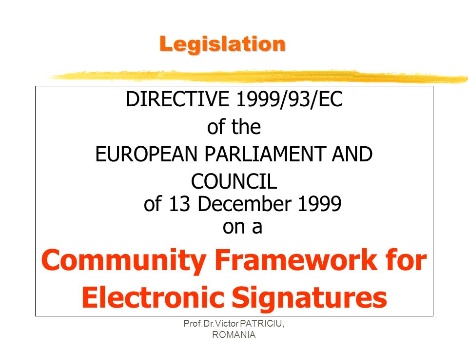 Prof.Dr.Victor PATRICIU, ROMANIALegislation DIRECTIVE 1999/93/EC of the EUROPEAN PARLIAMENT AND COUNCIL of 13 December 1999 on a Community Framework f