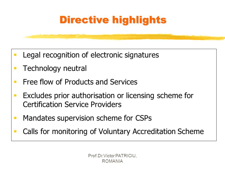 Prof.Dr.Victor PATRICIU, ROMANIA Legal recognition of electronic signatures Technology neutral Free flow of Products and Services Excludes prior autho