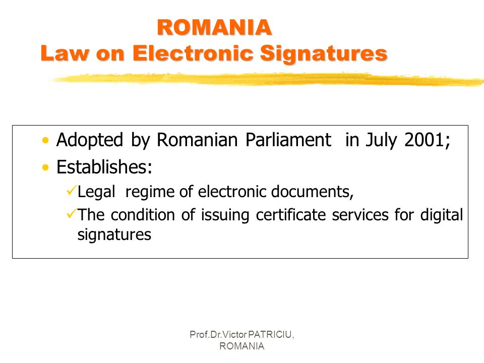 Prof.Dr.Victor PATRICIU, ROMANIA ROMANIA Law on Electronic Signatures Adopted by Romanian Parliament in July 2001; Establishes: Legal regime of electr