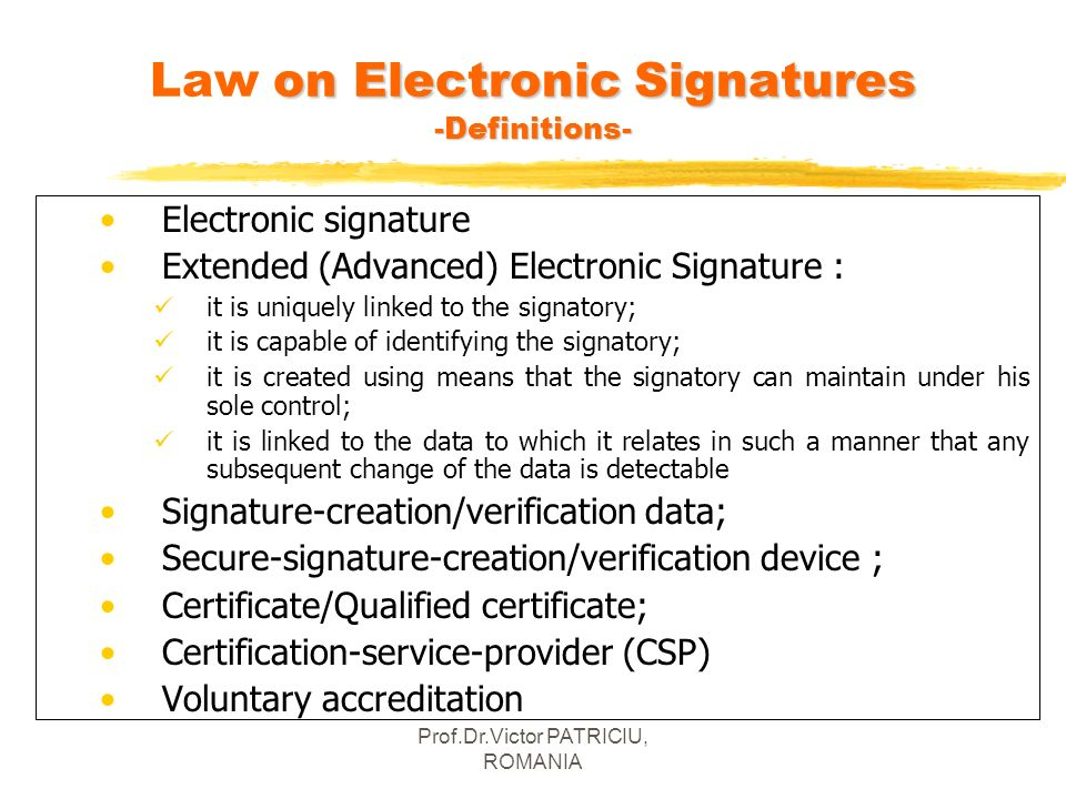 Prof.Dr.Victor PATRICIU, ROMANIA on Electronic Signatures -Definitions- Law on Electronic Signatures -Definitions- Electronic signature Extended (Adva
