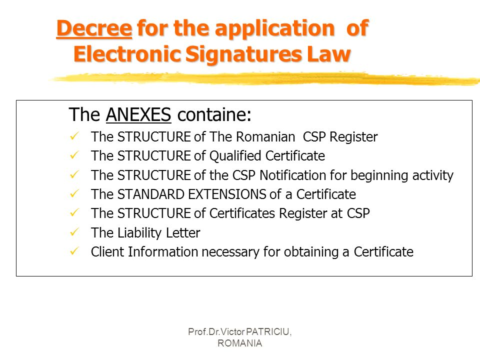 Prof.Dr.Victor PATRICIU, ROMANIA Decree for the application of Electronic Signatures Law The ANEXES containe: The STRUCTURE of The Romanian CSP Regist