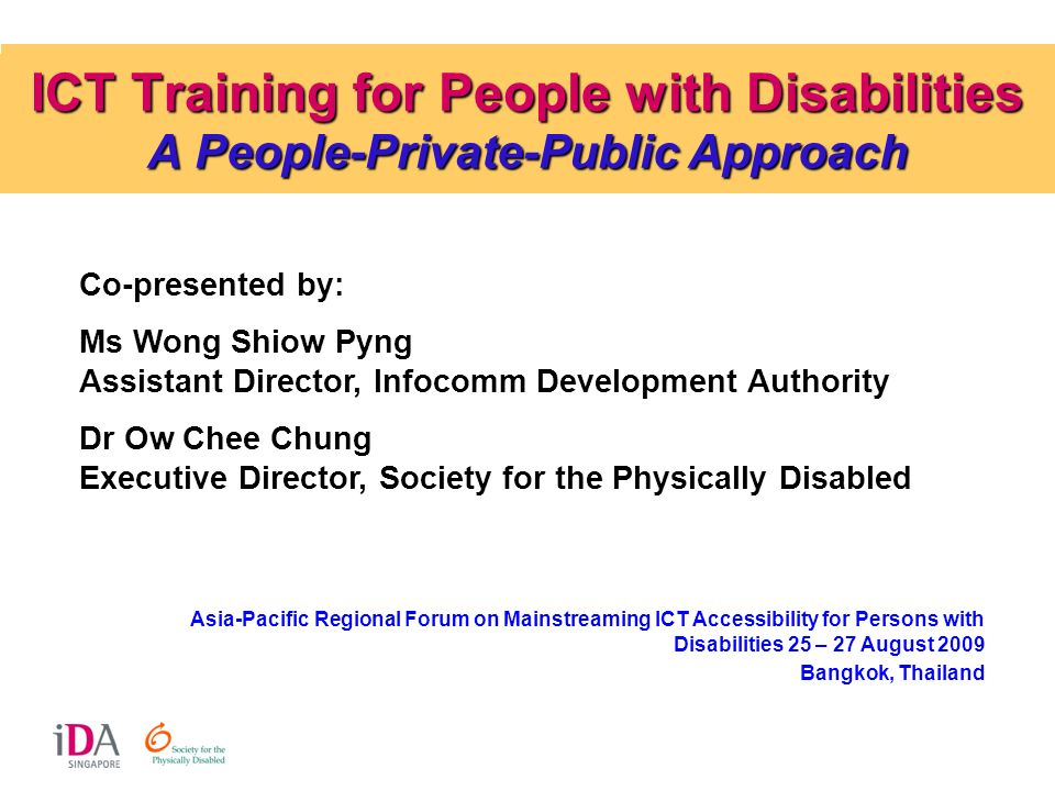 ICT Training for People with Disabilities A People-Private-Public Approach Co-presented by: Ms Wong Shiow Pyng Assistant Director, Infocomm Developmen