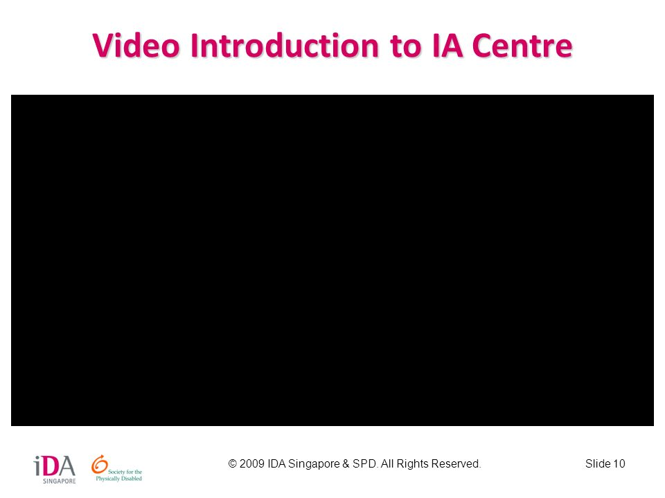© 2009 IDA Singapore & SPD. All Rights Reserved.Slide 10 Video Introduction to IA Centre