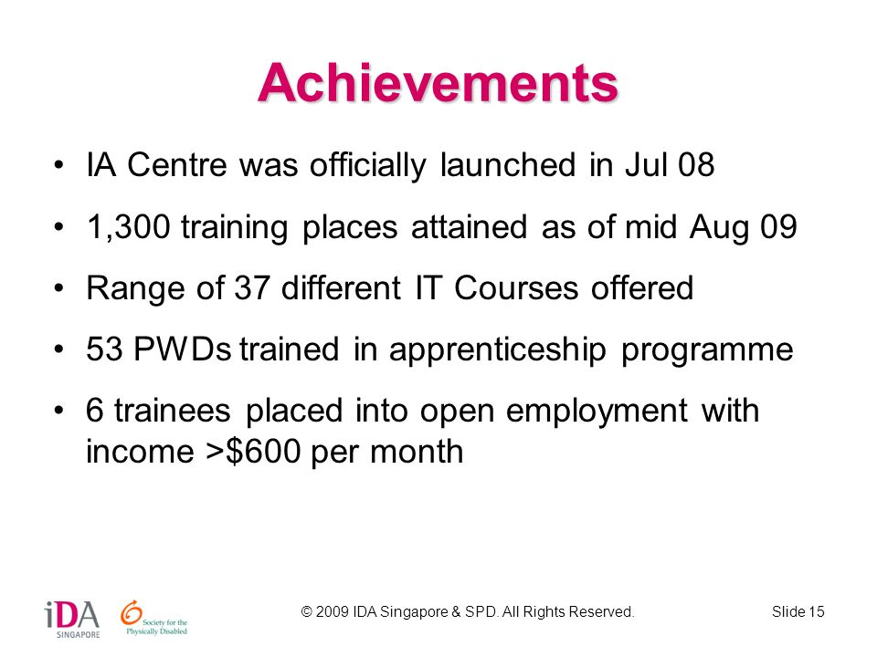 © 2009 IDA Singapore & SPD. All Rights Reserved.Slide 15 Achievements IA Centre was officially launched in Jul 08 1,300 training places attained as of