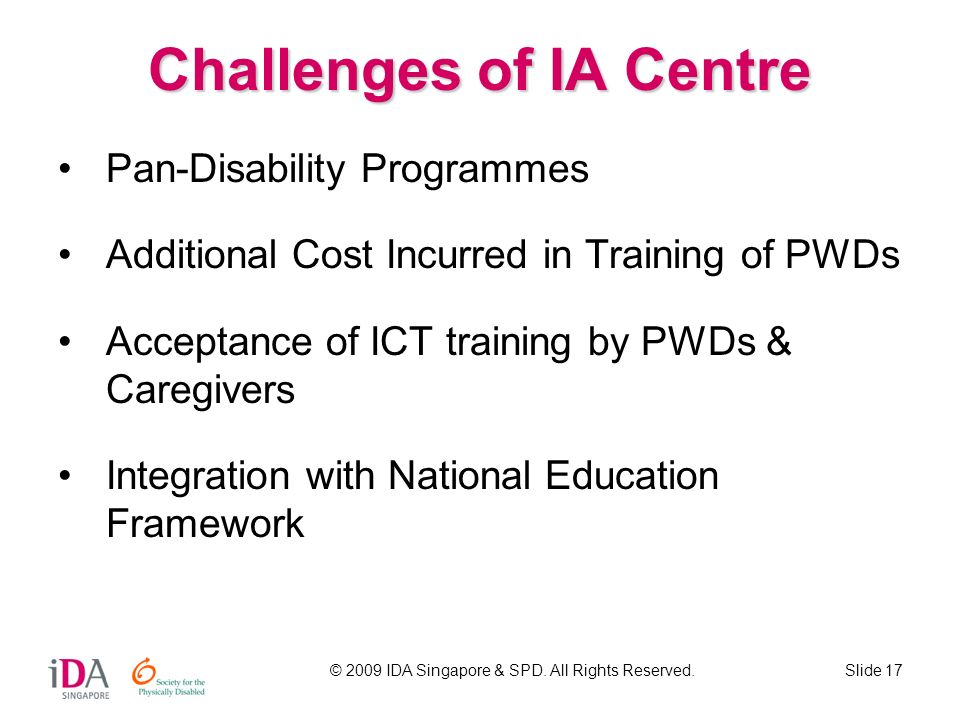 © 2009 IDA Singapore & SPD. All Rights Reserved.Slide 17 Challenges of IA Centre Pan-Disability Programmes Additional Cost Incurred in Training of PWD