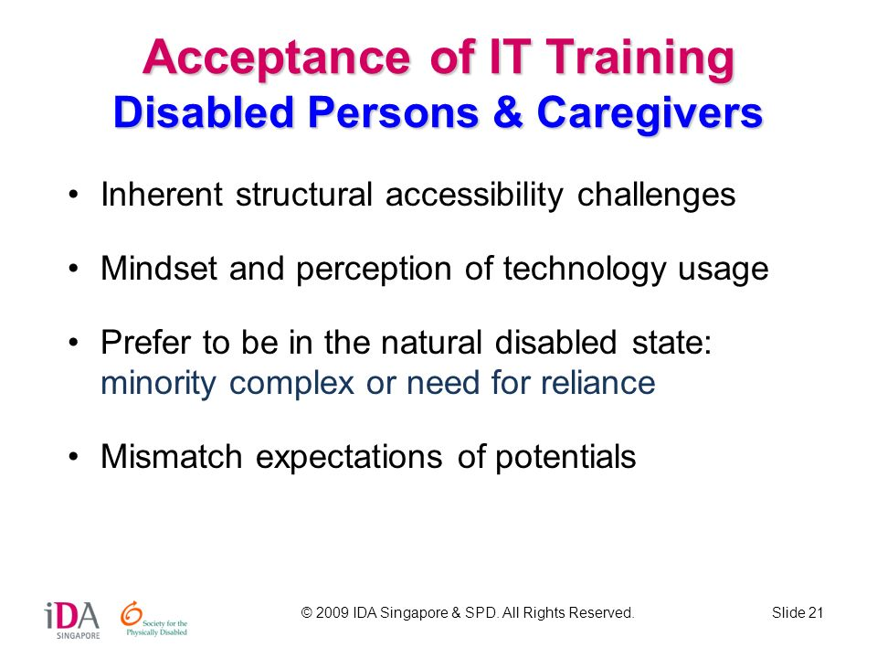 © 2009 IDA Singapore & SPD. All Rights Reserved.Slide 21 Acceptance of IT Training Disabled Persons & Caregivers Inherent structural accessibility cha