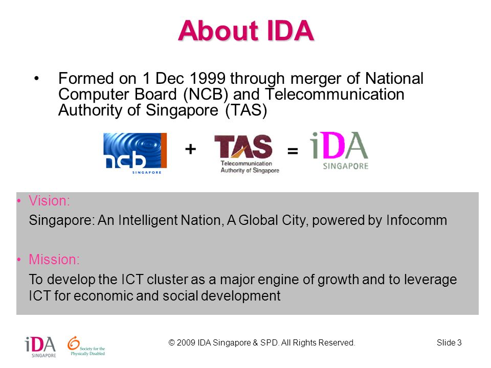 © 2009 IDA Singapore & SPD. All Rights Reserved.Slide 3 About IDA Formed on 1 Dec 1999 through merger of National Computer Board (NCB) and Telecommuni