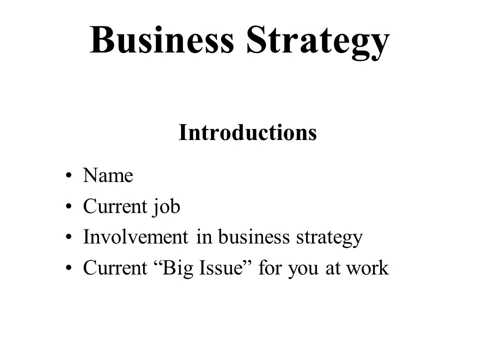 Business Strategy Introductions Name Current job Involvement in business strategy Current Big Issue for you at work
