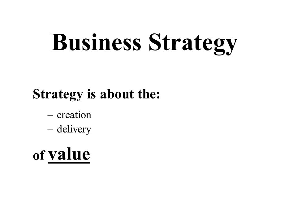 Strategy is about the: –creation –delivery of value Business Strategy