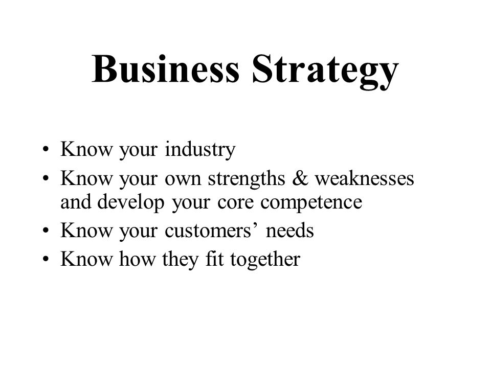 Know your industry Know your own strengths & weaknesses and develop your core competence Know your customers needs Know how they fit together