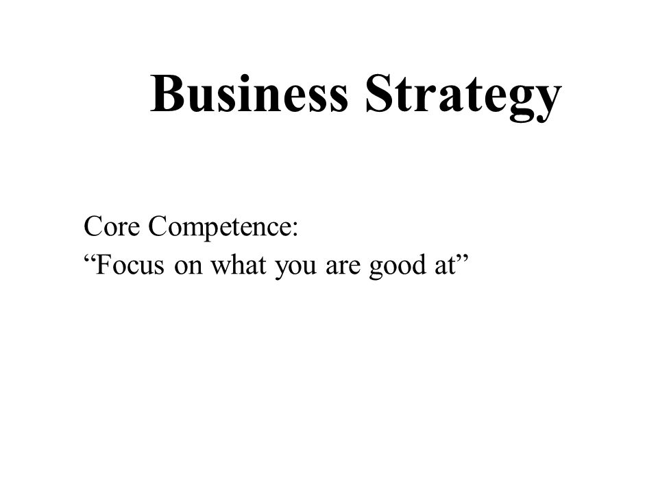 Business Strategy Core Competence: Focus on what you are good at
