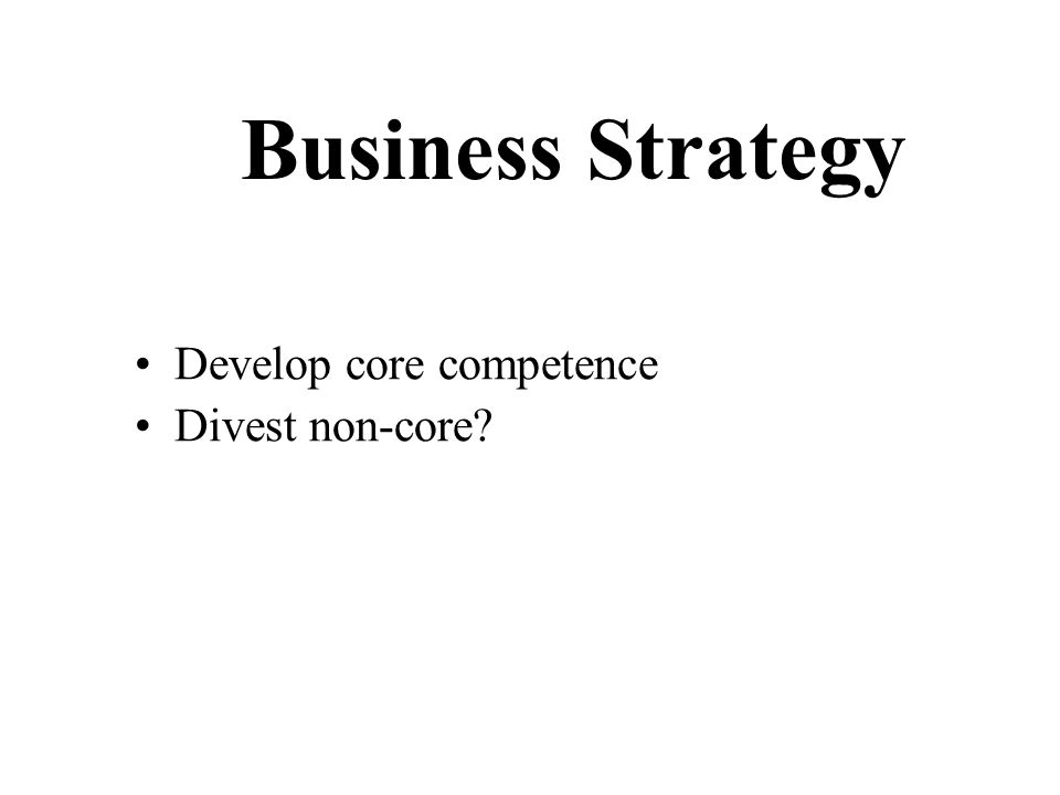 Business Strategy Develop core competence Divest non-core