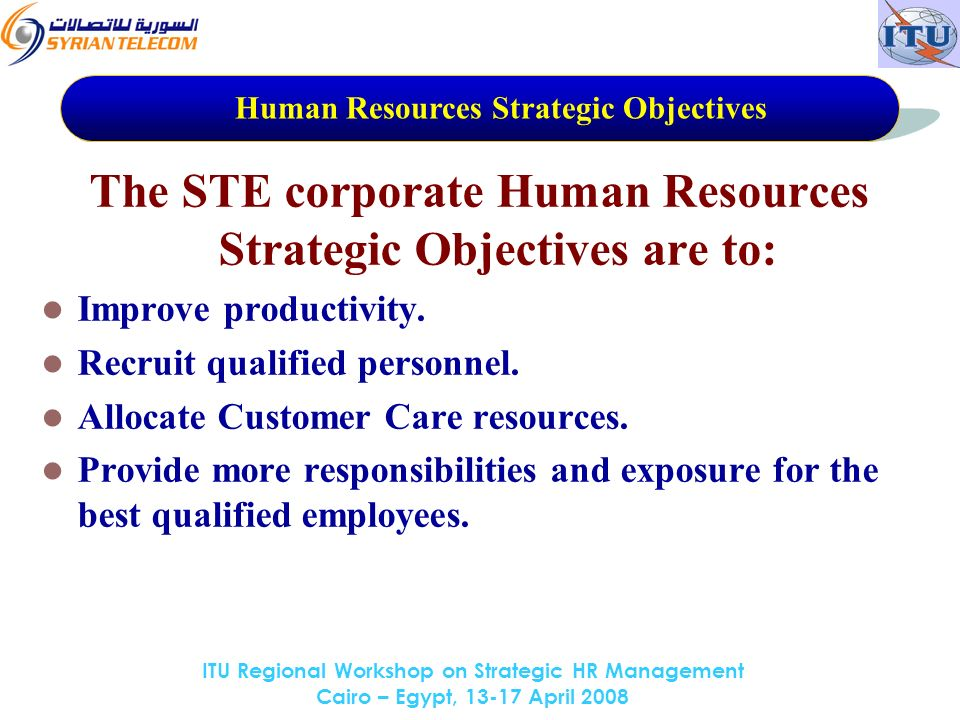 ITU Regional Workshop on Strategic HR Management Cairo – Egypt, 13-17 April 2008 The STE corporate Human Resources Strategic Objectives are to: Improve productivity.