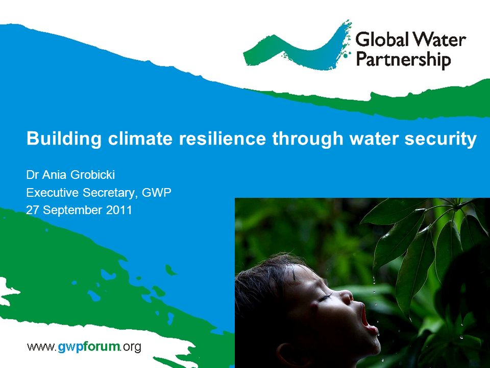 Building climate resilience through water security Dr Ania Grobicki Executive Secretary, GWP 27 September 2011