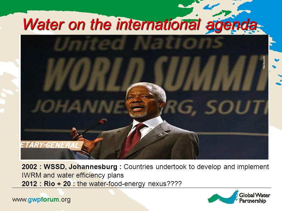 Water on the international agenda 2002 : WSSD, Johannesburg : Countries undertook to develop and implement IWRM and water efficiency plans 2012 : Rio + 20 : the water-food-energy nexus