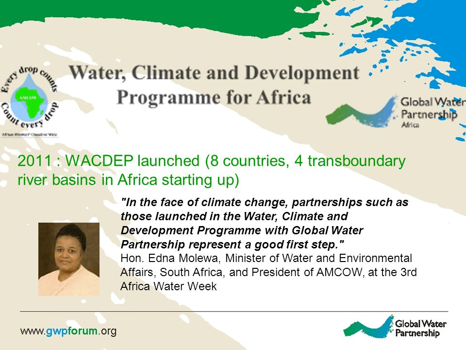 2011 : WACDEP launched (8 countries, 4 transboundary river basins in Africa starting up) In the face of climate change, partnerships such as those launched in the Water, Climate and Development Programme with Global Water Partnership represent a good first step. Hon.