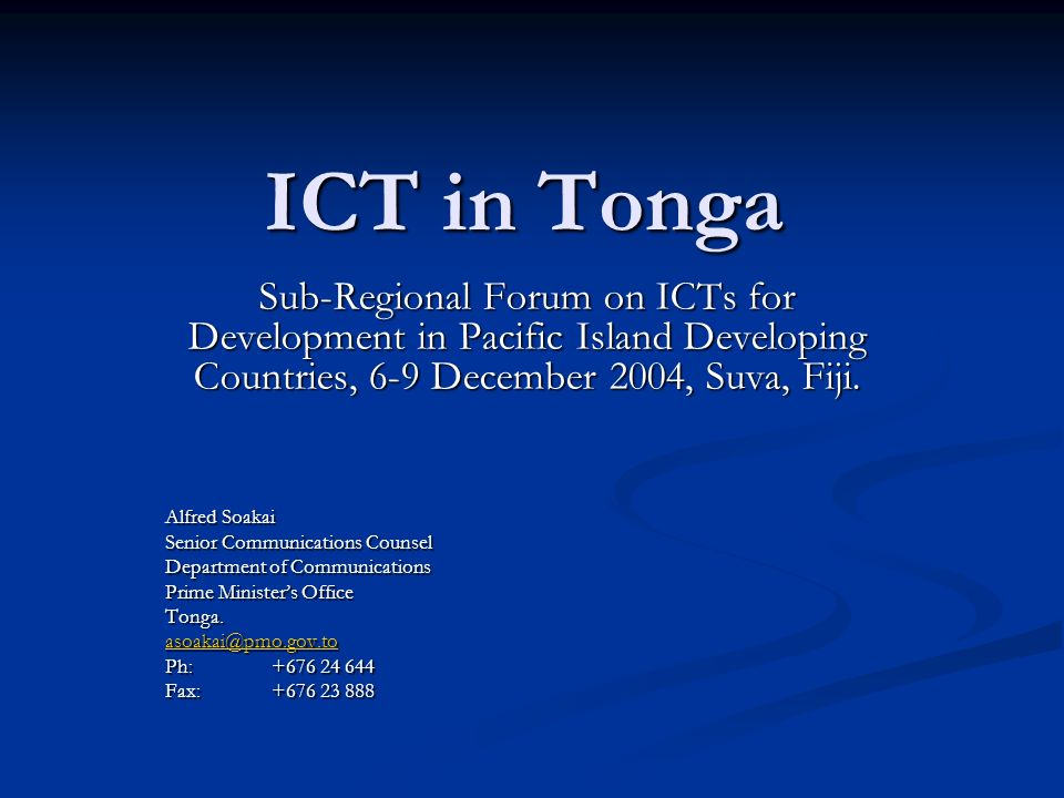 ICT in Tonga Sub-Regional Forum on ICTs for Development in Pacific Island Developing Countries, 6-9 December 2004, Suva, Fiji. Alfred Soakai Senior Co