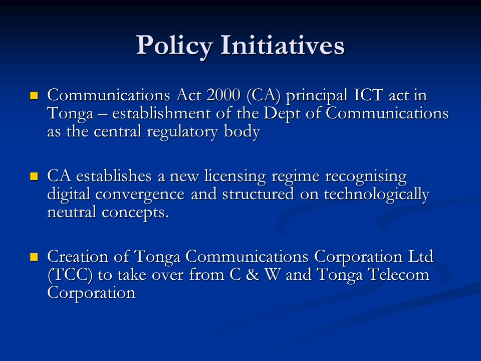 Policy Initiatives Communications Act 2000 (CA) principal ICT act in Tonga – establishment of the Dept of Communications as the central regulatory bod