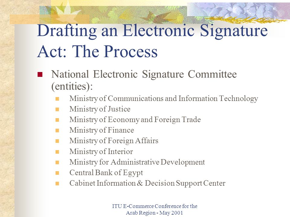 ITU E-Commerce Conference for the Arab Region - May 2001 Drafting an Electronic Signature Act: The Process National Electronic Signature Committee (entities): Ministry of Communications and Information Technology Ministry of Justice Ministry of Economy and Foreign Trade Ministry of Finance Ministry of Foreign Affairs Ministry of Interior Ministry for Administrative Development Central Bank of Egypt Cabinet Information & Decision Support Center
