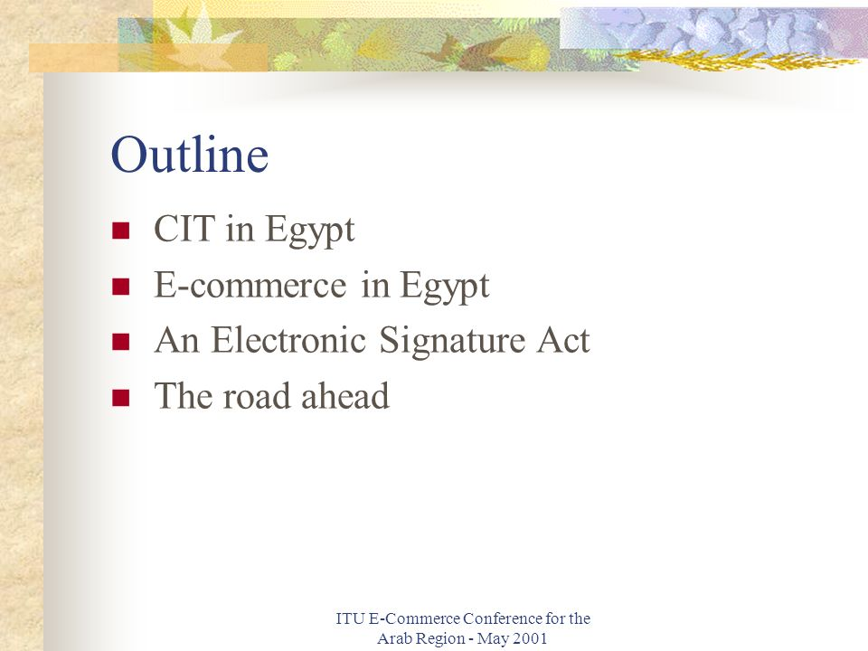 ITU E-Commerce Conference for the Arab Region - May 2001 Outline CIT in Egypt E-commerce in Egypt An Electronic Signature Act The road ahead