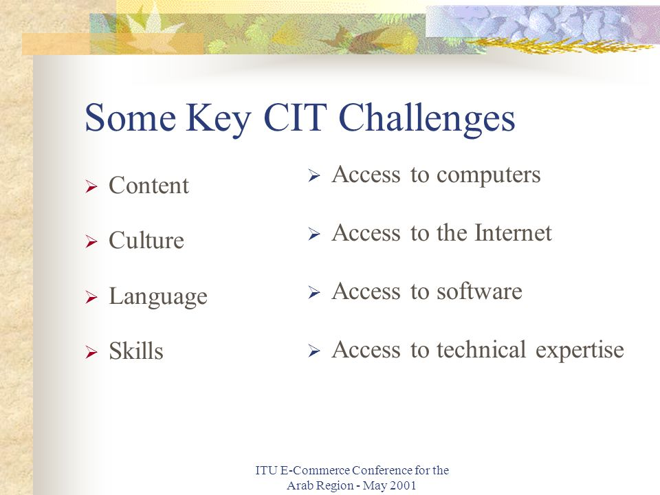 ITU E-Commerce Conference for the Arab Region - May 2001 Some Key CIT Challenges Content Culture Language Skills Access to computers Access to the Internet Access to software Access to technical expertise
